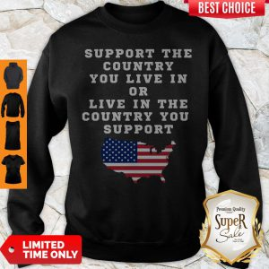 American Support The Country You Live In Or Live In The Country You Support Sweatshirt