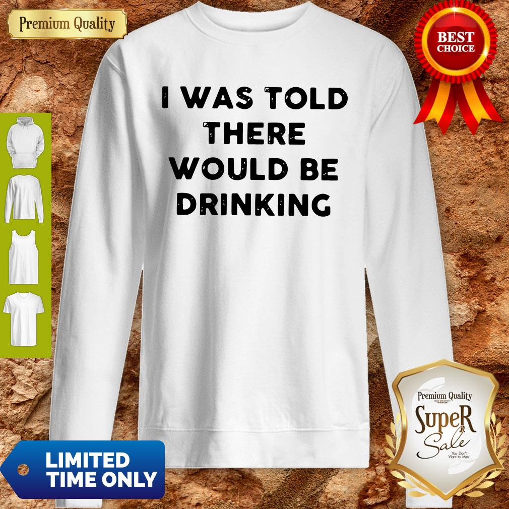 I Was Told There Would Be Drinking Sweatshirt