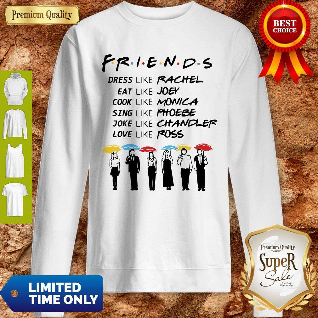 Friends Dress Like Rachel Eat Like Joey Cook Like Monica Sing Like Phoebe Joke Like Chandler Love Like Ross Sweatshirt