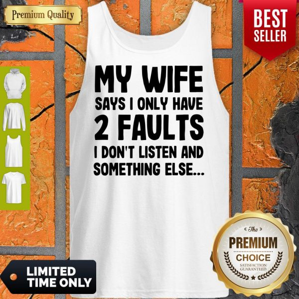 My Wife Says I Only Have 2 Faults I Don't Listen And Something Else Tank Top