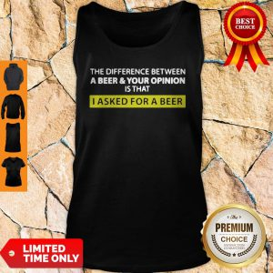 The Difference Between A Beer And Your Opinion Is That I Asked For A Beer Tank Top