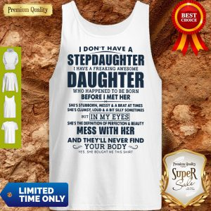 I Don't Have A Stepdaughter I Have A Freaking Awesome Daughter Mess With Her Tank Top