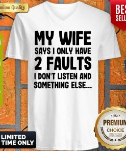 My Wife Says I Only Have 2 Faults I Don't Listen And Something Else V-neck