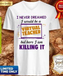 I Never Dreamed I Would Be A Virtual Teacher But Here I Am Killing It V-neck
