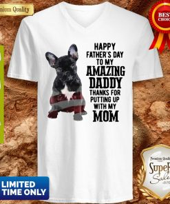 French Bulldog Happy Father's Day To My Amazing Daddy Thank For Putting Up With My Mom V-neck