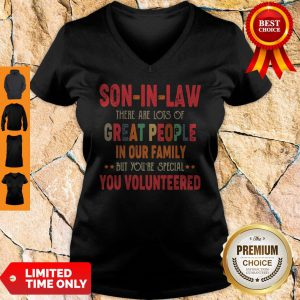 Son In Law There Are Lots Of Great People In Our Family But You're Special You Volunteered V-neck