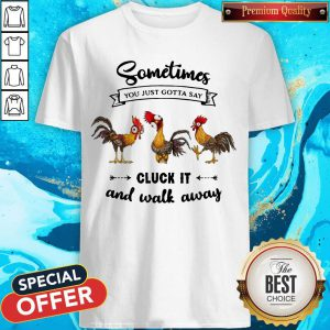 Chicken Sometime You Just Gotta Say Shirt