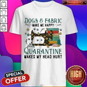 Dogs And Fabric Make Me Happy Quarantine Makes My Head Hurt Coronavirus Shirt