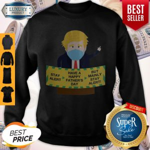 Donald Trump Face Mask Stay Alert Have A Happy Father's Day But Mainly Stay Alert Sweatshirt