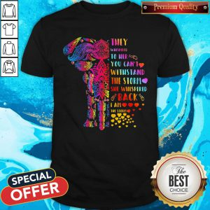 Elephant They Whispered To Her You Can't Withstand The Storm She Whispered Back I Am The Storm Shirt