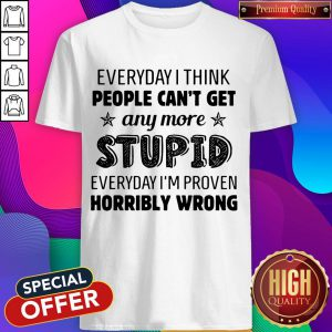 Everyday I Think People Can't Get Any More Stupid Shirt
