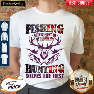 Fishing Solves Most Of My Problems Hunting Solves The Rest Shirt
