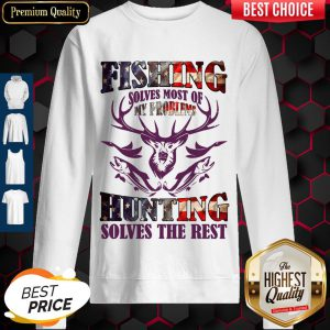 Fishing Solves Most Of My Problems Hunting Solves The Rest Sweatshirt