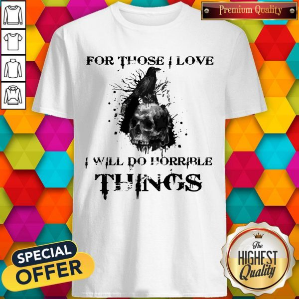 For Those I Love I Will Do Horrible Things Raven Skull Shirt