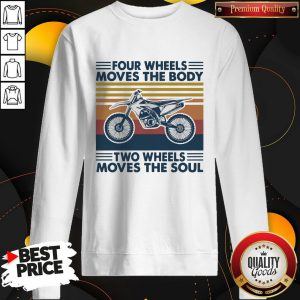Four Wheels Moves The Body Two Wheels Moves The Soul Sweatshirt