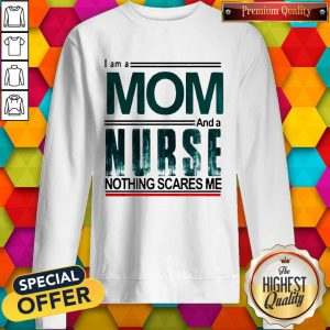 I Am A Mom And A Nurse Nothing Scares Me Sweatshirt