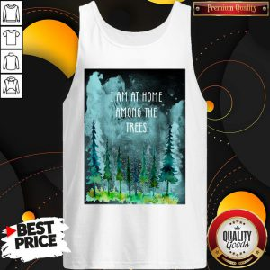 I Am At Home Among The Trees Tank Top