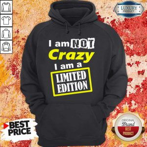 I Am Not Crazy I Am A Limited Edition Hoodie