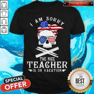 I Am Sorry The Nice Teacher Is On Vacation Skull American Flag Veteran Independence Day Shirt