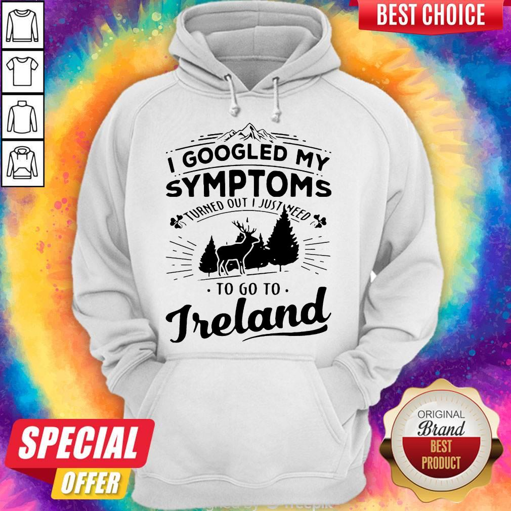 I Googled My Symptoms Turned Out I Just Need To Go To Ireland Hoodie