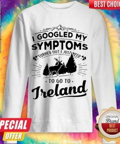 I Googled My Symptoms Turned Out I Just Need To Go To Ireland Sweatshirt