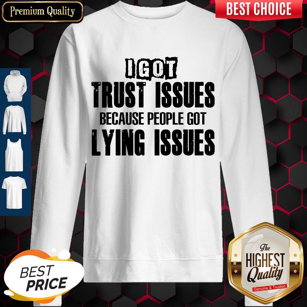 I Got Trust Issues Because People Got Lying Issues Sweatshirt
