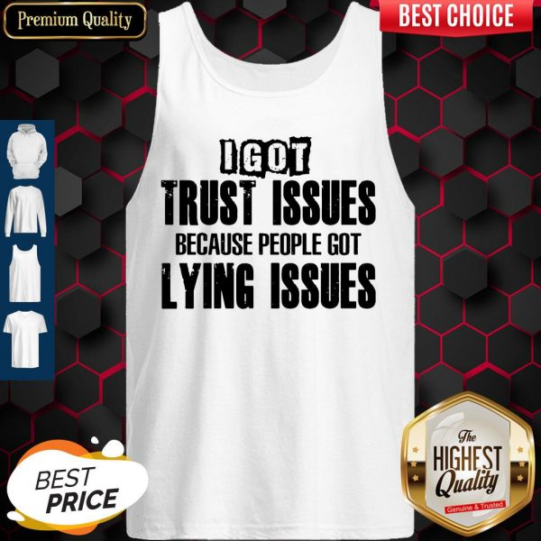 I Got Trust Issues Because People Got Lying Issues Tank Top