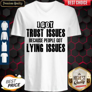 I Got Trust Issues Because People Got Lying Issues V-neck