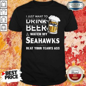 I Just Want To Drink Beer And Watch My Seahawks Beat Your Team's Ass Shirt