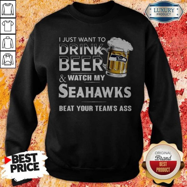 I Just Want To Drink Beer And Watch My Seahawks Beat Your Team's Ass Sweatshirt