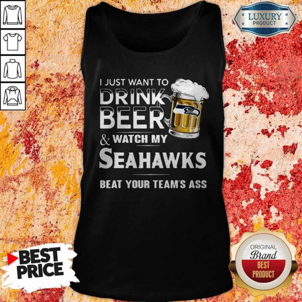 I Just Want To Drink Beer And Watch My Seahawks Beat Your Team's Ass Tank Top