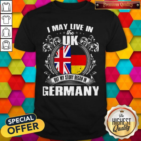 I May Live The Uk But My Story Began In Germany Shirt