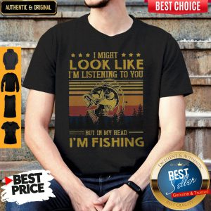 I Might Look Like I Am Listening To You But In My Head I'm Fishing Shirt