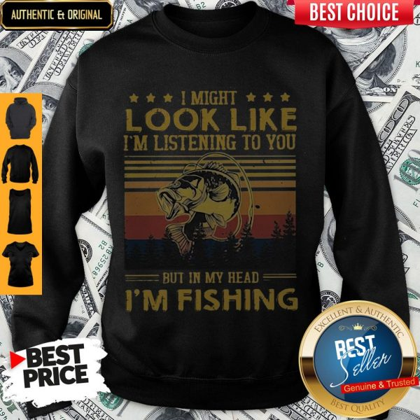 I Might Look Like I Am Listening To You But In My Head I'm Fishing Sweatshirt