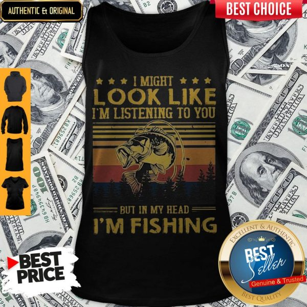 I Might Look Like I Am Listening To You But In My Head I'm Fishing Tank Top
