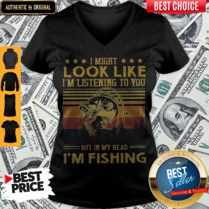 I Might Look Like I Am Listening To You But In My Head I'm Fishing V-neck