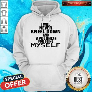I Will Never Kneel Down And Apologize For Being Myself Hoodie