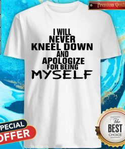 I Will Never Kneel Down And Apologize For Being Myself Shirt
