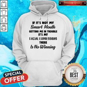 If It's Not My Smart Mouth Getting Me In Trouble It's My Facial Expressions There Is No Winning Hoodie