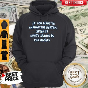 If You Want To Change The System Speak Up White Silence Is Pro Racism Hoodie