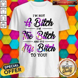 I'm Not A Bitch I'm The Bitch And It's Ms Bitch To You Shirt