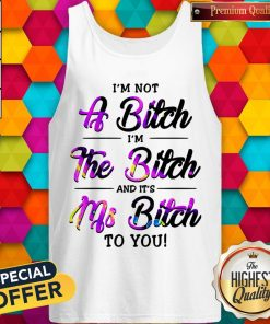I'm Not A Bitch I'm The Bitch And It's Ms Bitch To You Tank Top