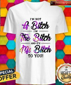 I'm Not A Bitch I'm The Bitch And It's Ms Bitch To You V-neck