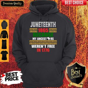 Juneteenth 1865 Because My Ancestors Werent Free In 1776 Hoodie
