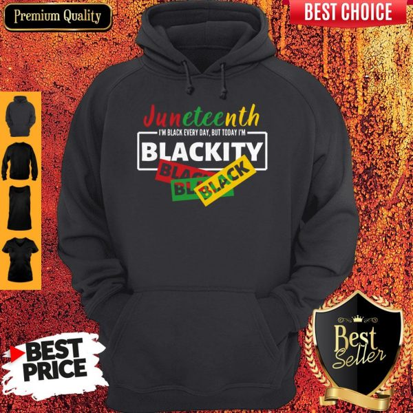 Juneteenth I'm Black Everyday But Today I'm Blackity Black Hoodie