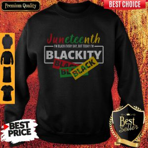 Juneteenth I'm Black Everyday But Today I'm Blackity Black Sweatshirt