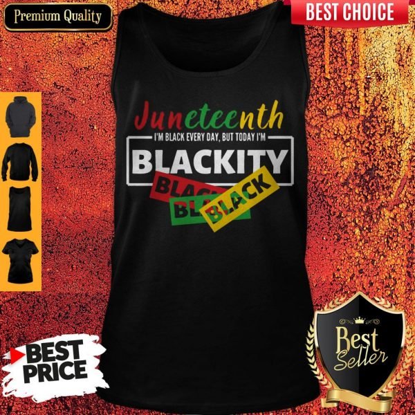 Juneteenth I'm Black Everyday But Today I'm Blackity Black Tank Top