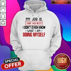 My Job Is Top Secret I Don't Even Know What I'm Doing Myself Hoodie