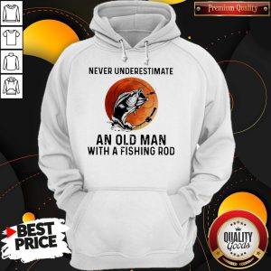 Never Underestimate An Old Man With A Fishing Rod Hoodie