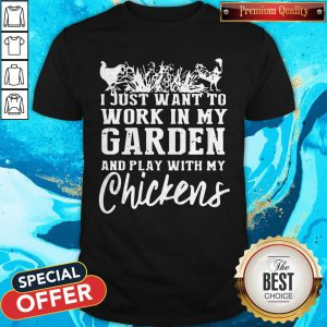Official I Just Want To Work In My Garden And Play With My Chickens Shirt